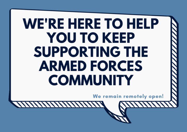 We're here to help you keep supporting the Armed Forces community. We remain remotely open
